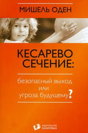 Книга Мишель Оден. Кесарево сечение: безопасный выход или угроза будущему?
